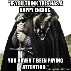 "Ned Stark - ""If you think this has a happy ending, you haven't been paying attention."""