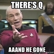 Captain Picard - there's q aaand he gone
