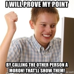 First Day on the internet kid - i will prove my point by calling the other person a moron! that'll show them!