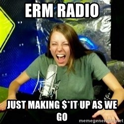 Unfunny/Uninformed Podcast Girl - erm radio just making $*it up as we go