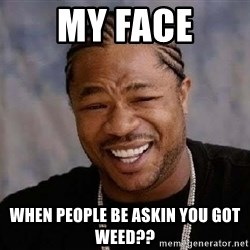 Yo Dawg - my face when people be askin you got weed??