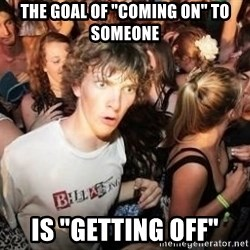 "Sudden Clarity Clarence Template - the goal of ""coming on"" to someone is ""getting off"""