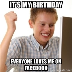 First Day on the internet kid - it's my birthday everyone loves me on facebook