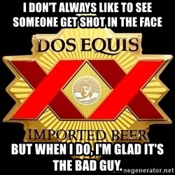 Dos Equis - I DON'T ALWAYS LIKE TO SEE SOMEONE GET SHOT IN THE FACE BUT WHEN I DO, I'M GLAD IT'S THE BAD GUY.