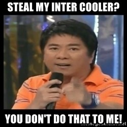 You don't do that to me meme - Steal my inter cooler?  You don't do that to me!