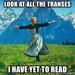 Look at all the things - Look at all the transes I have yet to read