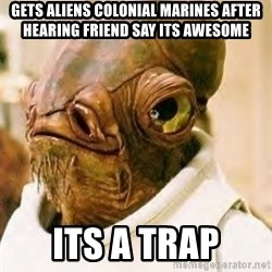 Its A Trap - Gets aliens colonial marines after hearing friend say its awesome ITS A TRAP