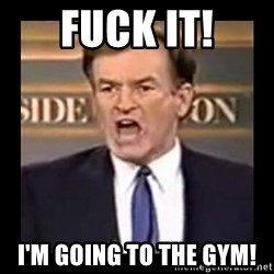 Fuck it meme - Fuck it! I'm going to the gym!