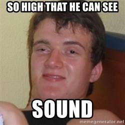 Really highguy - So high that he can see SOUND
