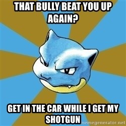 Blastoise - That bully beat you up again? Get in the car while I get my shotgun