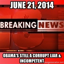 This breaking news meme - june 21, 2014 obama's still a corrupt liar & incompetent