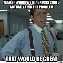 Yeah If You Could Just - yeah, if windows diagnosis could actually find the problem that would be great