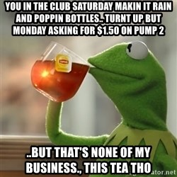 Kermit The Frog Drinking Tea - You in the club Saturday makin it rain and poppin bottles.. Turnt up but monday asking for $1.50 on pump 2 ..but that's none of my business., this tea tho