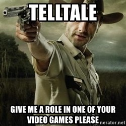Walking Dead: Rick Grimes - telltale give me a role in one of your video games please