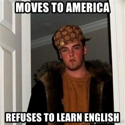 Scumbag Steve - moves to america refuses to learn english