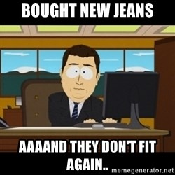 and they're gone - Bought new Jeans Aaaand they don't fit again..