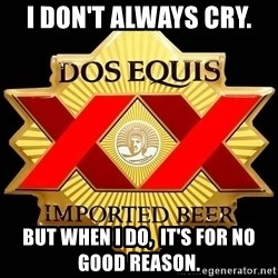 Dos Equis - I don't always cry.  But when I do,  it's for no good reason.