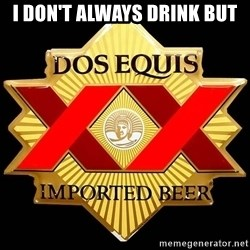 Dos Equis - I don't always drink but