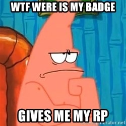Patrick Wtf? - wtf were is my badge gives me my rp