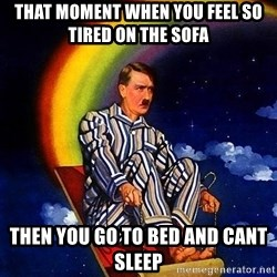 Bed Time Hitler - That moment when you feel so tired on the sofa then you go to bed and cant sleep
