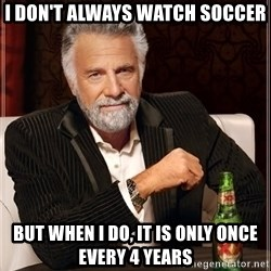 The Most Interesting Man In The World - i don't always watch soccer but when i do, it is only once every 4 years