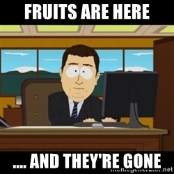 and they're gone - Fruits are here .... And they're gone