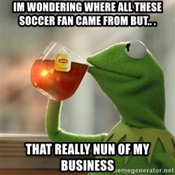 Kermit The Frog Drinking Tea - im wondering where all these soccer fan came from but.. . that really nun of my business