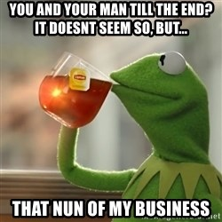 Kermit The Frog Drinking Tea - you and your man till the end? it doesnt seem so, but... that nun of my business