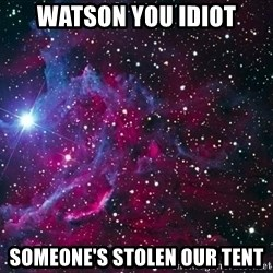 Hipster Nebula - Watson you idiot someone's stolen our tent