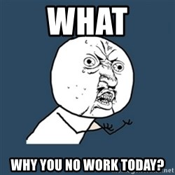 y u no work - What Why you no work today?
