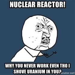 y u no work - Nuclear reactor! why you never work even tho i shove uranium in you?