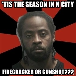 Things Black Guys Never Say - 'Tis the season in N City Firecracker or gunshot???