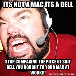 Angry Gamer - its not a mac its a dell stop comparing the piece of shit dell you bought to your mac at work!!!