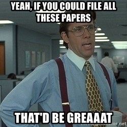 Office Space That Would Be Great - Yeah, if you could file all these papers that'd be greaaat