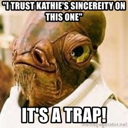 """Its A Trap - """"I trust kathie's Sincereity on this one"""" it's a trap!"""