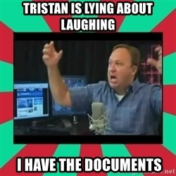 Alex Jones  - Tristan is lying about laughing  I have the documents