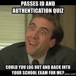 Nick Cage - Passes ID and authentication quiz Could you log out and back into your school exam for me?