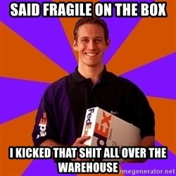 FedSex Shipping Guy - Said fragile on the box I kicked that shit all over the warehouse