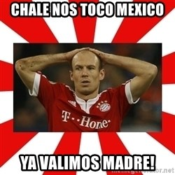 robben - chale nos toco Mexico ya valimos madre!