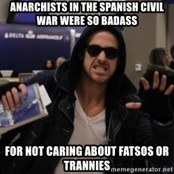 Manarchist Ryan Gosling - Anarchists in the spanish civil war were so badass for not caring about fatsos or trannies