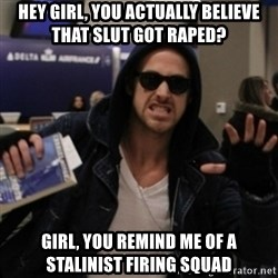 Manarchist Ryan Gosling - hey girl, you actually believe that slut got raped? girl, you remind me of a stalinist firing squad