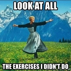 Look at all the things - Look at all The exercises I Didn't Do