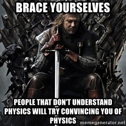 Eddard Stark - Brace yourselves people that don't understand physics will try convincing you of physics