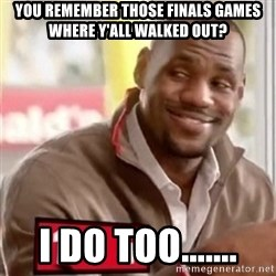 lebron - You remember those finals games where y'all walked out? I do too.......