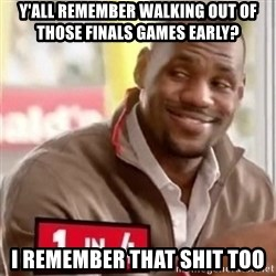 lebron - Y'all remember walking out of those finals games early? I remember that shit too
