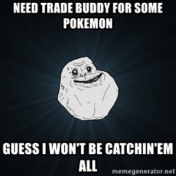 Forever Alone - need trade buddy for some pokemon guess i won't be catchin'em all
