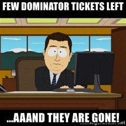 and they're gone - Few dominator tickets left ...AAAND THEY ARE GONE!