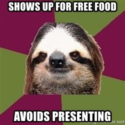 Just-Lazy-Sloth - shows up for free food Avoids presenting
