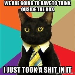 Business Cat - We are going to have to think ouside the box I just took a shit in it
