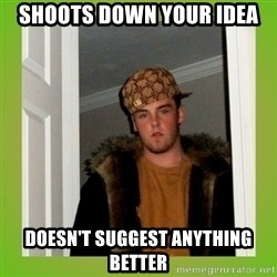 Douche guy - Shoots down your idea doesn't suggest anything better